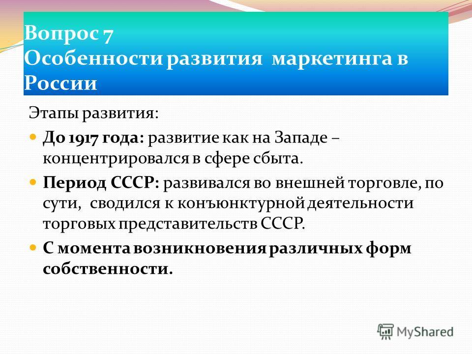 Вопрос 7 Особенности развития маркетинга в России Этапы развития: До 1917 года: развитие как на Западе – концентрировался в сфере сбыта. Период СССР: развивался во внешней торговле, по сути, сводился к конъюнктурной деятельности торговых представител