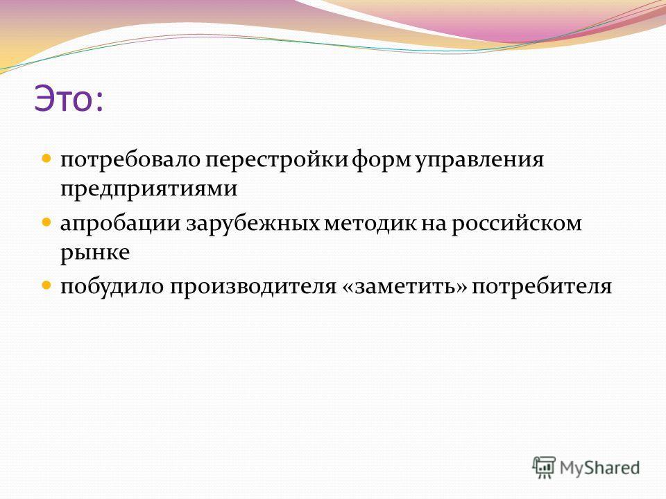 Это: потребовало перестройки форм управления предприятиями апробации зарубежных методик на российском рынке побудило производителя «заметить» потребителя