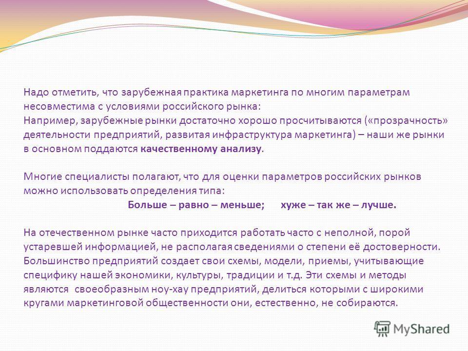 Надо отметить, что зарубежная практика маркетинга по многим параметрам несовместима с условиями российского рынка: Например, зарубежные рынки достаточно хорошо просчитываются («прозрачность» деятельности предприятий, развитая инфраструктура маркетинг