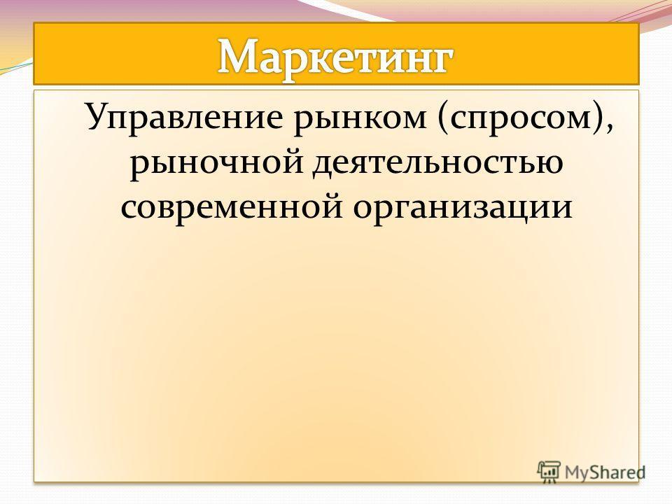 Управление рынком (спросом), рыночной деятельностью современной организации