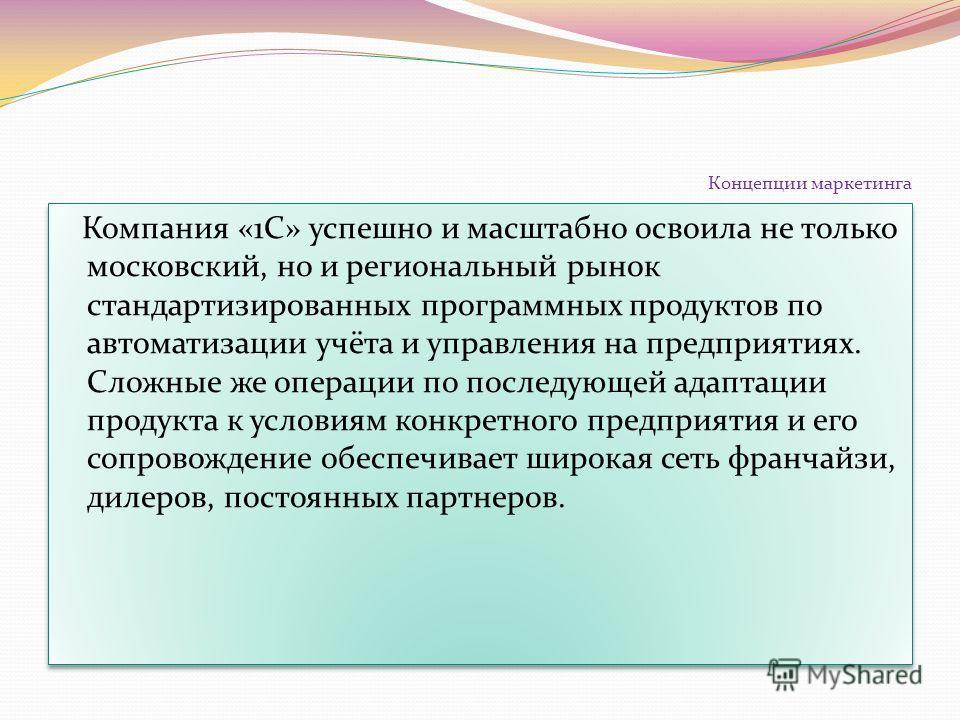 Концепции маркетинга Компания «1С» успешно и масштабно освоила не только московский, но и региональный рынок стандартизированных программных продуктов по автоматизации учёта и управления на предприятиях. Сложные же операции по последующей адаптации п