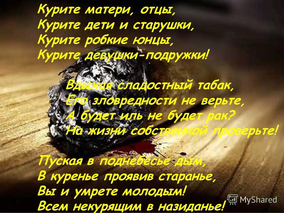Курите матери, отцы, Курите дети и старушки, Курите робкие юнцы, Курите девушки-подружки! Вдыхая сладостный табак, Его зловредности не верьте, А будет иль не будет рак? На жизни собственной проверьте! Пуская в поднебесье дым, В куренье проявив старан