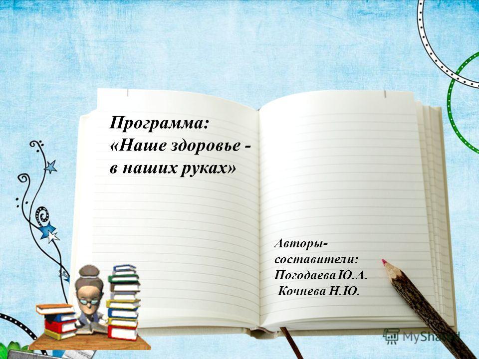 Программа: «Наше здоровье - в наших руках» Авторы- составители: Погодаева Ю.А. Кочнева Н.Ю.