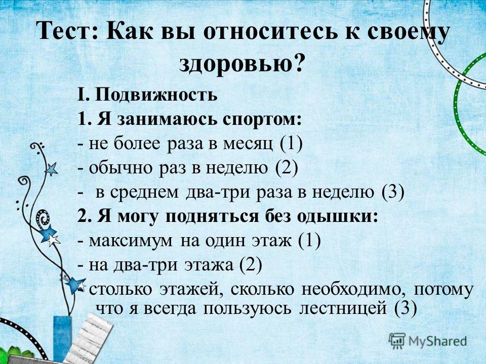 Тест: Как вы относитесь к своему здоровью? I. Подвижность 1. Я занимаюсь спортом: - не более раза в месяц (1) - обычно раз в неделю (2) -в среднем два-три раза в неделю (3) 2. Я могу подняться без одышки: - максимум на один этаж (1) - на два-три этаж
