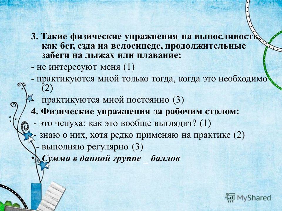 3. Такие физические упражнения на выносливость, как бег, езда на велосипеде, продолжительные забеги на лыжах или плавание: - не интересуют меня (1) - практикуются мной только тогда, когда это необходимо (2) -практикуются мной постоянно (3) 4. Физичес