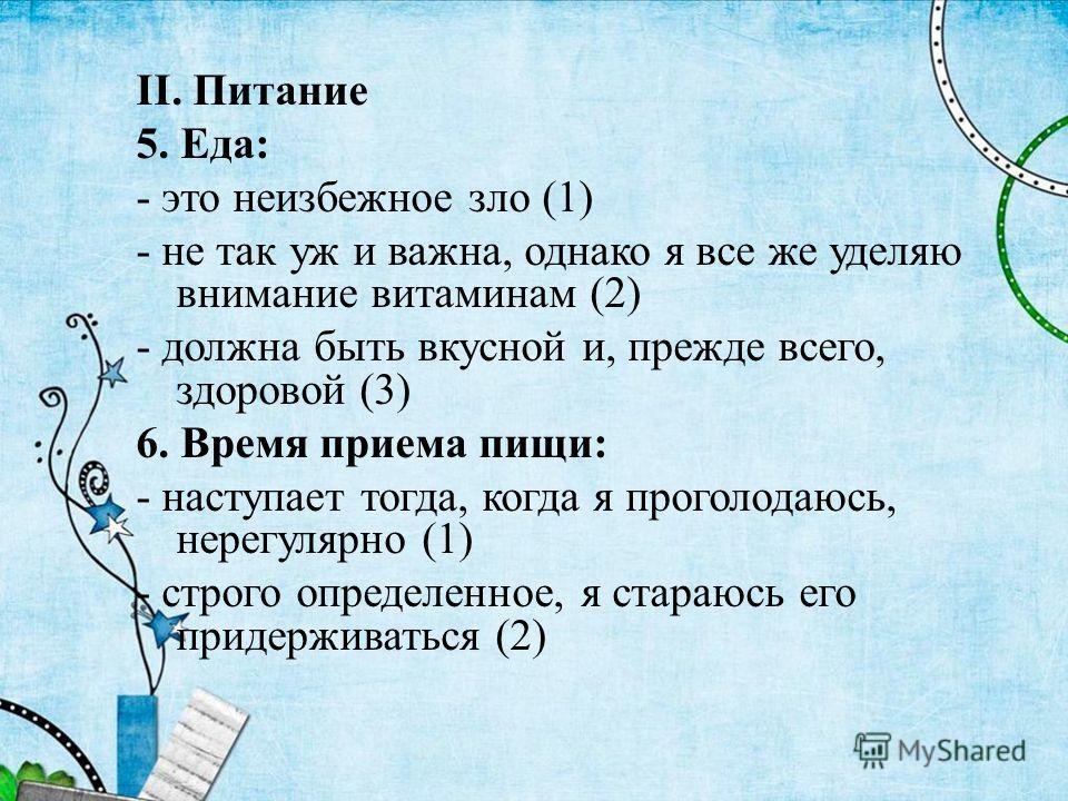 II. Питание 5. Еда: - это неизбежное зло (1) - не так уж и важна, однако я все же уделяю внимание витаминам (2) - должна быть вкусной и, прежде всего, здоровой (3) 6. Время приема пищи: - наступает тогда, когда я проголодаюсь, нерегулярно (1) - строг