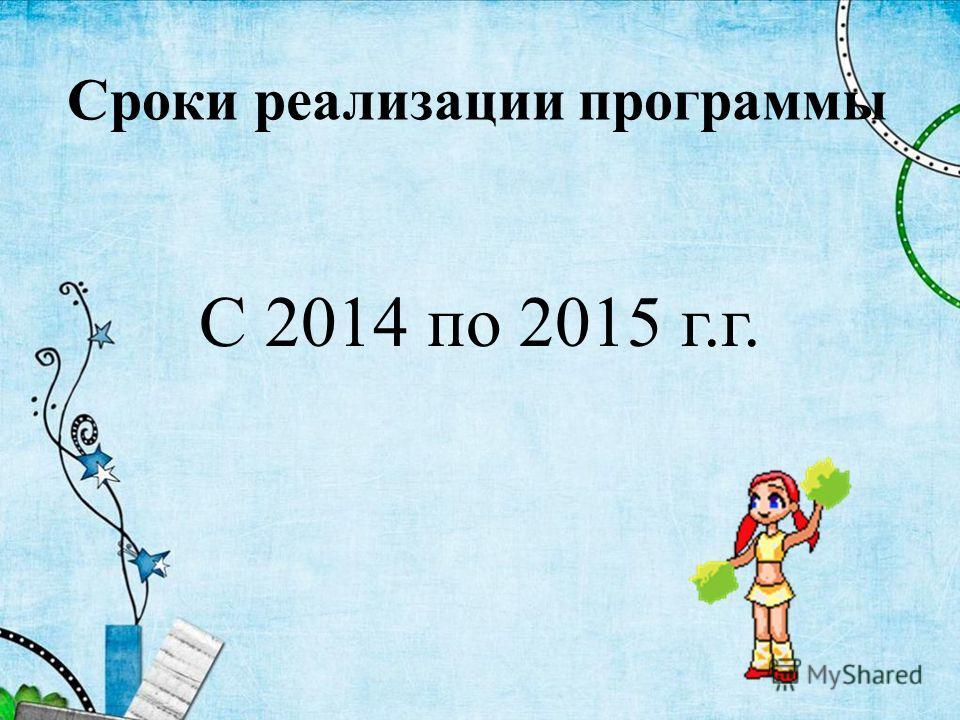 Сроки реализации программы С 2014 по 2015 г.г.