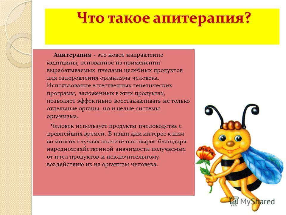 Что такое апитерапия? Что такое апитерапия? Апитерапия - это новое направление медицины, основанное на применении вырабатываемых пчелами целебных продуктов для оздоровления организма человека. Использование естественных генетических программ, заложен
