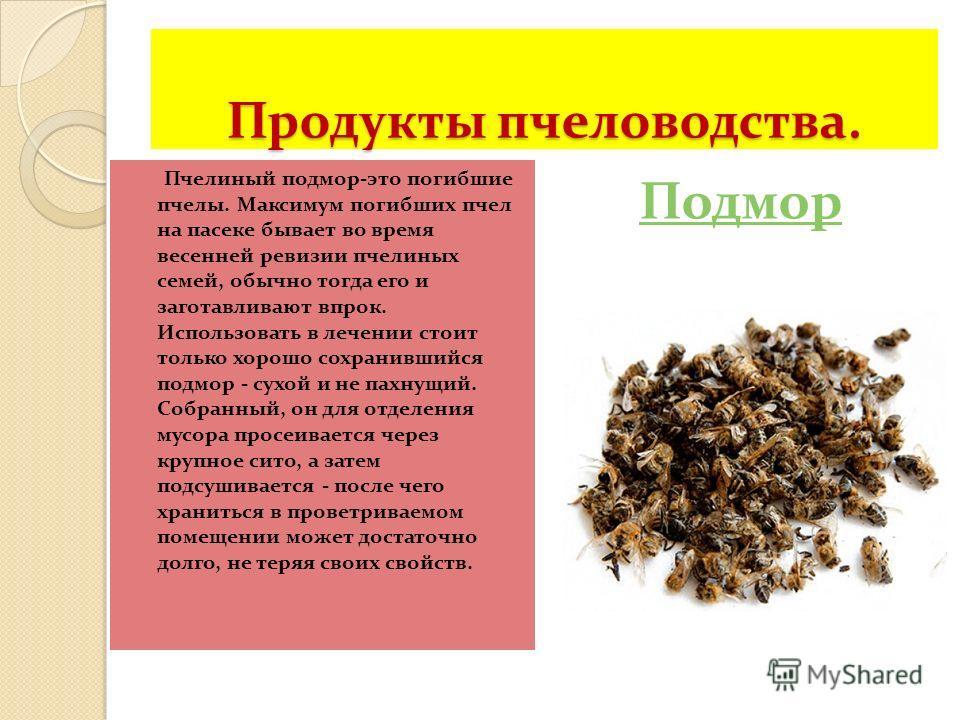 Продукты пчеловодства. Пчелиный подмор-это погибшие пчелы. Максимум погибших пчел на пасеке бывает во время весенней ревизии пчелиных семей, обычно тогда его и заготавливают впрок. Использовать в лечении стоит только хорошо сохранившийся подмор - сух