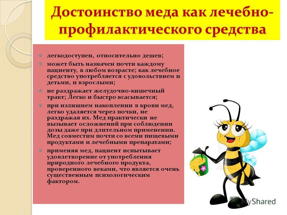 Достоинство меда как лечебно- профилактического средства легкодоступен, относительно дешев; может быть назначен почти каждому пациенту, в любом возрасте; как лечебное средство употребляется с удовольствием и детьми, и взрослыми; не раздражает желудоч
