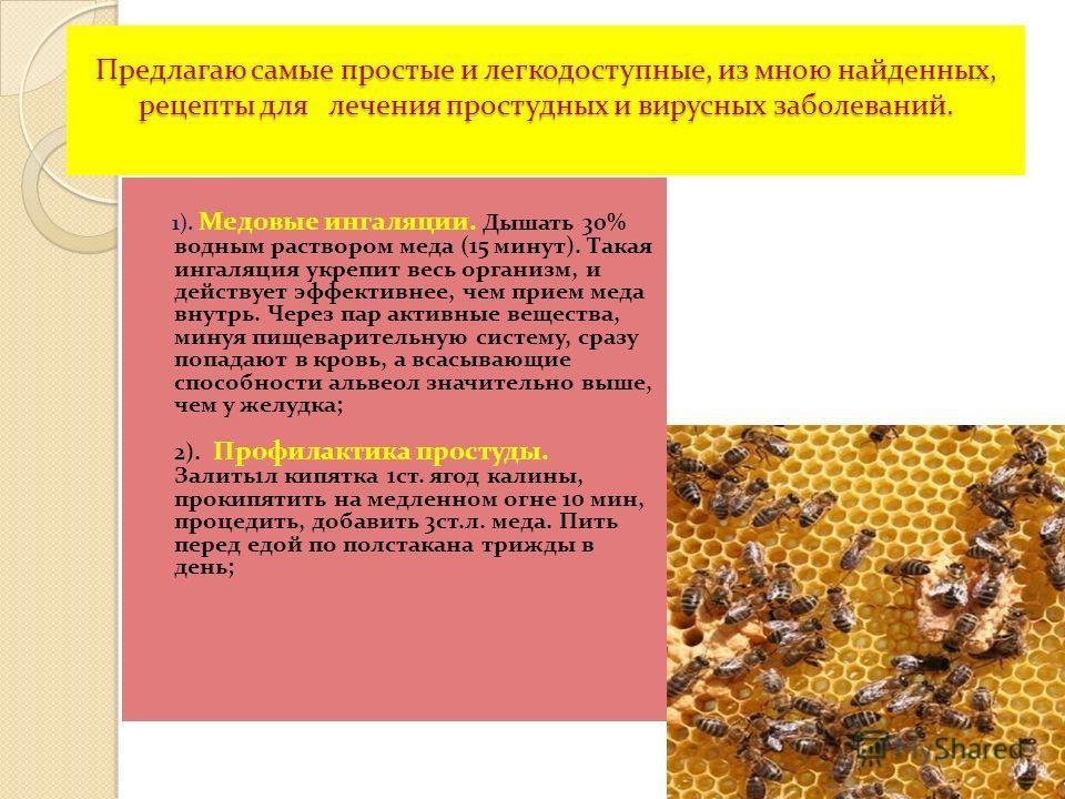 Предлагаю самые простые и легкодоступные, из мною найденных, рецепты для лечения простудных и вирусных заболеваний. 1). Медовые ингаляции. Дышать 30% водным раствором меда (15 минут). Такая ингаляция укрепит весь организм, и действует эффективнее, че