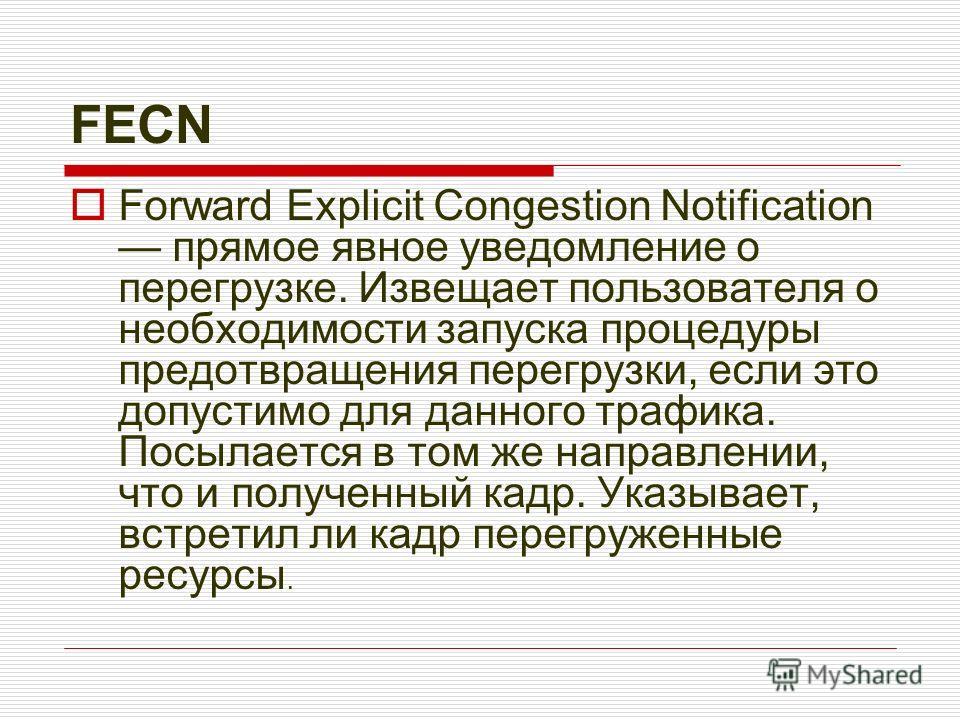 FECN Forward Explicit Congestion Notification прямое явное уведомление о перегрузке. Извещает пользователя о необходимости запуска процедуры предотвращения перегрузки, если это допустимо для данного трафика. Посылается в том же направлении, что и пол