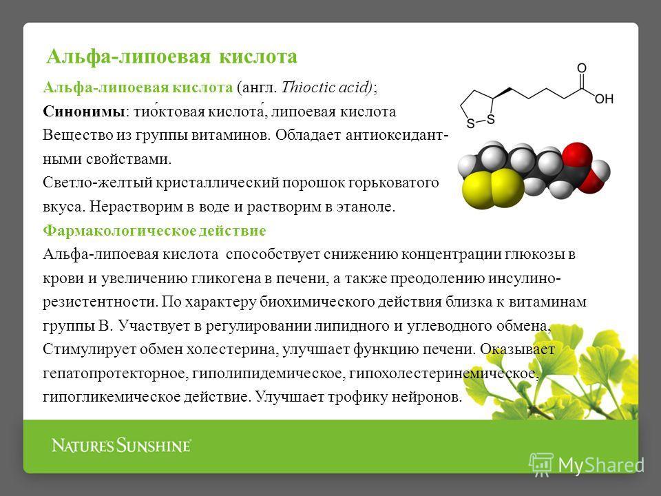 Альфа-липоевая кислота (англ. Thioctic acid); Синонимы: тио́ктовая кислота́, липоевая кислота Вещество из группы витаминов. Обладает антиоксидант- ными свойствами. Светло-желтый кристаллический порошок горьковатого вкуса. Нерастворим в воде и раствор