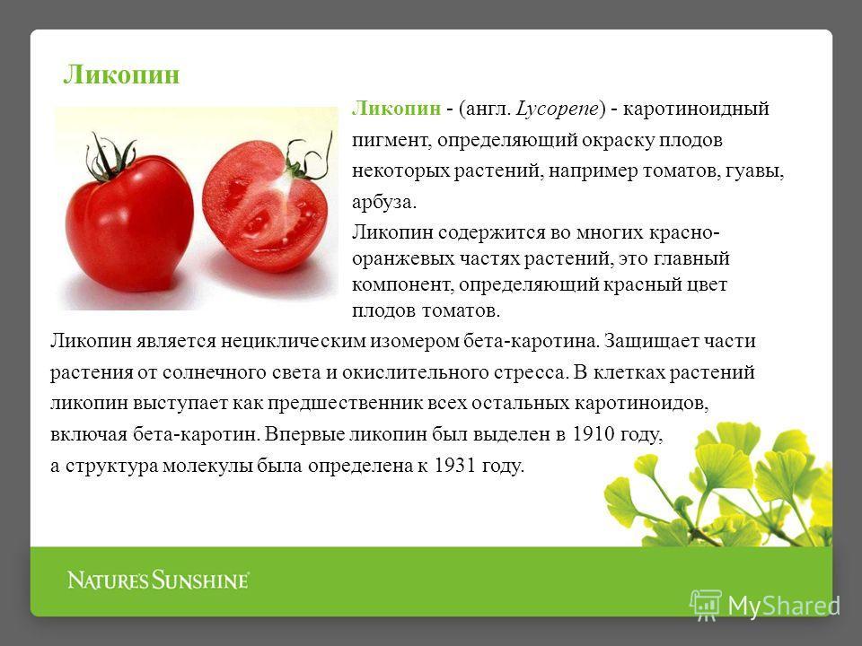 Ликопин - (англ. Lycopene) - каротиноидный пигмент, определяющий окраску плодов некоторых растений, например томатов, гуавы, арбуза. Ликопин содержится во многих красно- оранжевых частях растений, это главный компонент, определяющий красный цвет плод