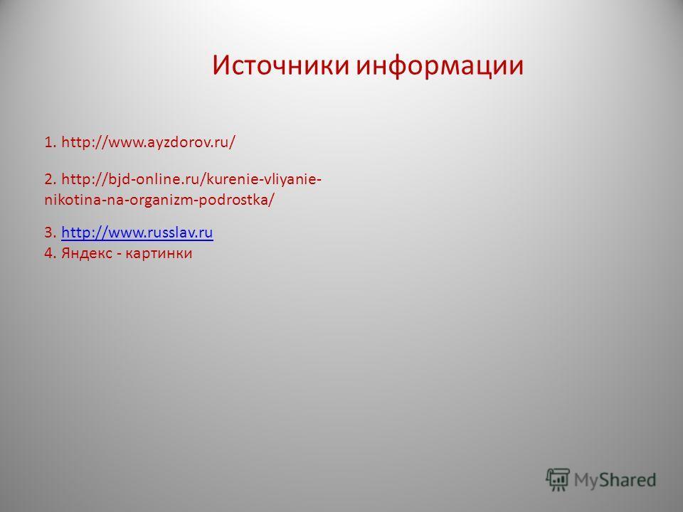 Источники информации 1. http://www.ayzdorov.ru/ 3. http://www.russlav.ruhttp://www.russlav.ru 4. Яндекс - картинки 2. http://bjd-online.ru/kurenie-vliyanie- nikotina-na-organizm-podrostka/