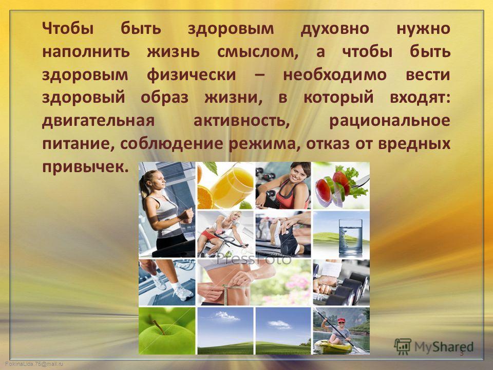 FokinaLida.75@mail.ru Чтобы быть здоровым духовно нужно наполнить жизнь смыслом, а чтобы быть здоровым физически – необходимо вести здоровый образ жизни, в который входят: двигательная активность, рациональное питание, соблюдение режима, отказ от вре
