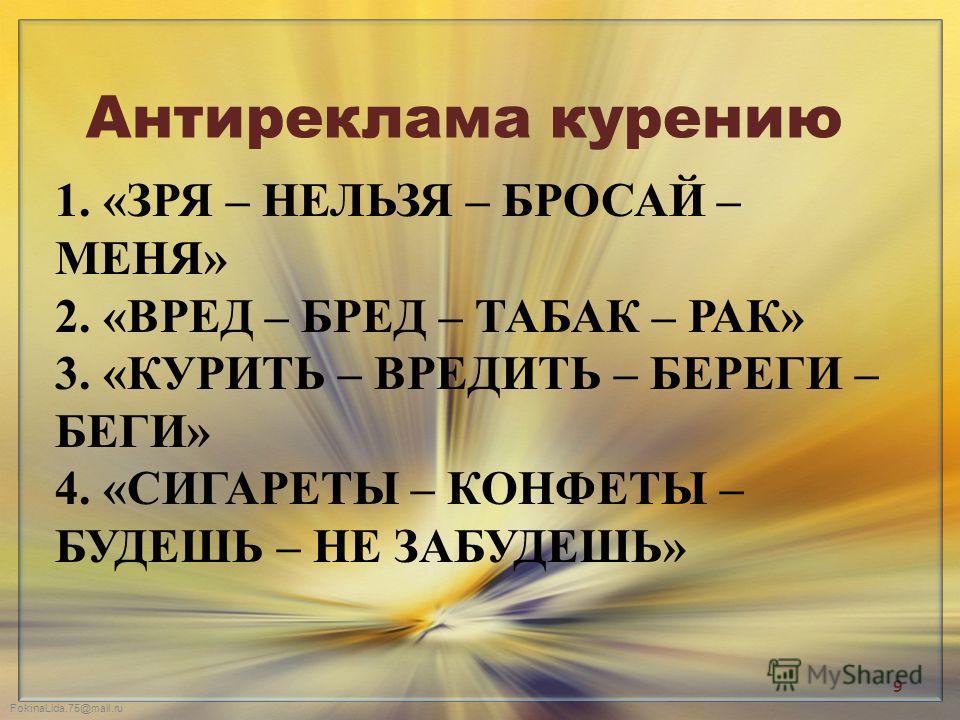 FokinaLida.75@mail.ru 1. «ЗРЯ – НЕЛЬЗЯ – БРОСАЙ – МЕНЯ» 2. «ВРЕД – БРЕД – ТАБАК – РАК» 3. «КУРИТЬ – ВРЕДИТЬ – БЕРЕГИ – БЕГИ» 4. «СИГАРЕТЫ – КОНФЕТЫ – БУДЕШЬ – НЕ ЗАБУДЕШЬ» Антиреклама курению 9