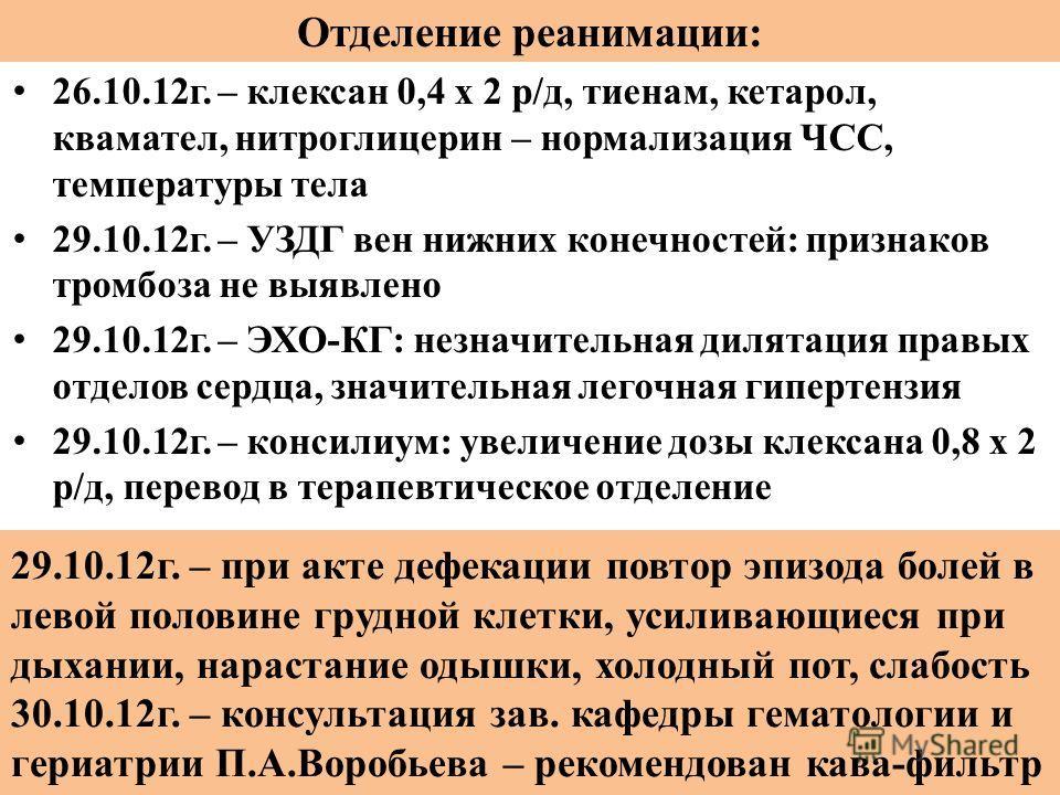 Отделение реанимации: 26.10.12 г. – клексан 0,4 х 2 р/д, тиенам, кетарол, квамател, нитроглицерин – нормализация ЧСС, температуры тела 29.10.12 г. – УЗДГ вен нижних конечностей: признаков тромбоза не выявлено 29.10.12 г. – ЭХО-КГ: незначительная дила