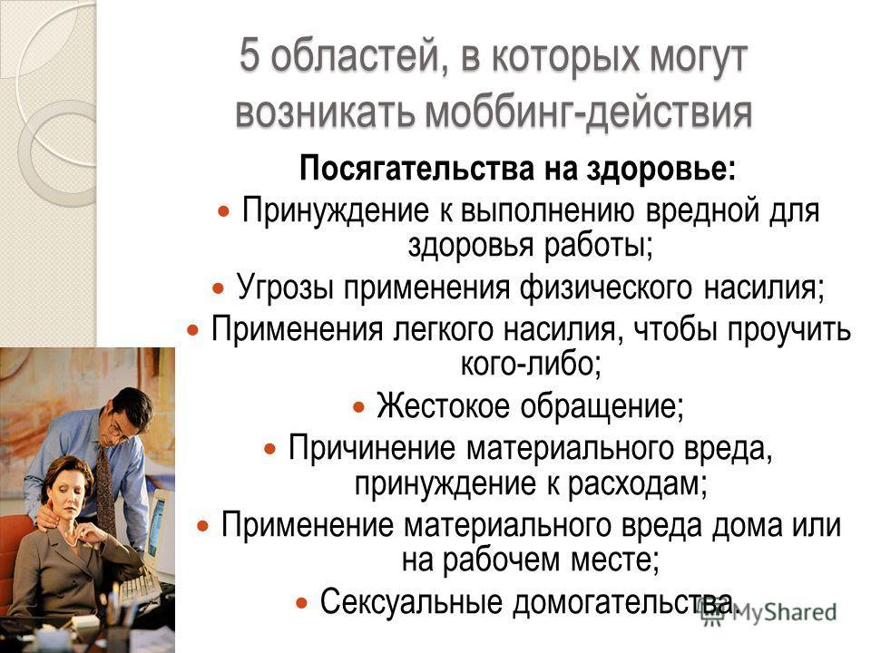 5 областей, в которых могут возникать моббинг-действия Посягательства на здоровье: Принуждение к выполнению вредной для здоровья работы; Угрозы применения физического насилия; Применения легкого насилия, чтобы проучить кого-либо; Жестокое обращение;