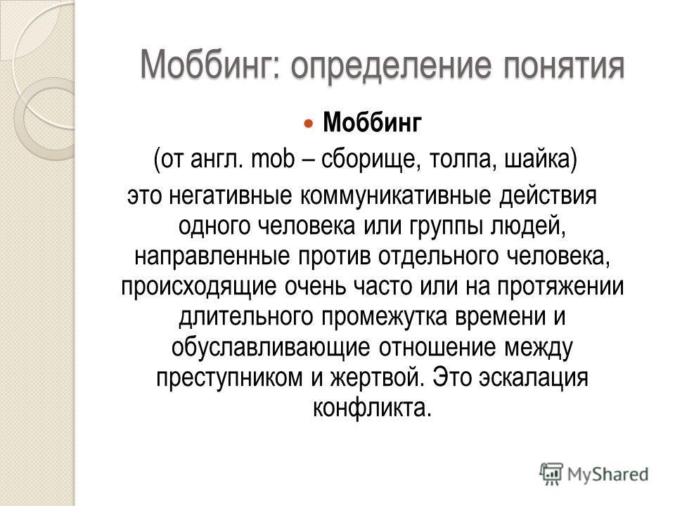 Моббинг: определение понятия Моббинг (от англ. mob – сборище, толпа, шайка) это негативные коммуникативные действия одного человека или группы людей, направленные против отдельного человека, происходящие очень часто или на протяжении длительного пром