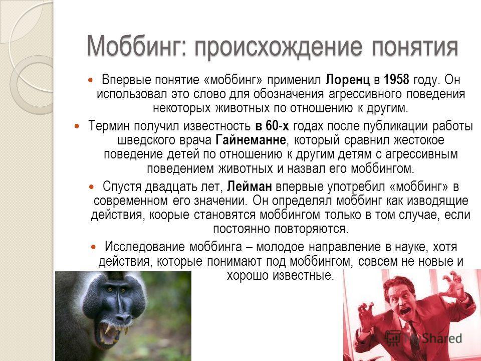 Моббинг: происхождение понятия Впервые понятие «моббинг» применил Лоренц в 1958 году. Он использовал это слово для обозначения агрессивного поведения некоторых животных по отношению к другим. Термин получил известность в 60-х годах после публикации р