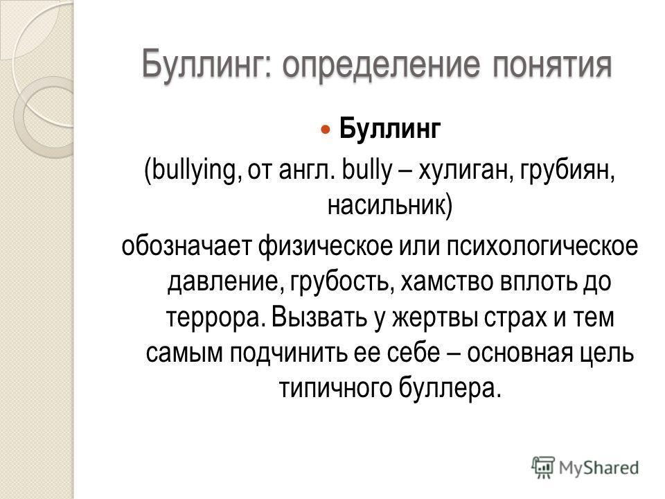 Буллинг: определение понятия Буллинг (bullying, от англ. bully – хулиган, грубиян, насильник) обозначает физическое или психологическое давление, грубость, хамство вплоть до террора. Вызвать у жертвы страх и тем самым подчинить ее себе – основная цел