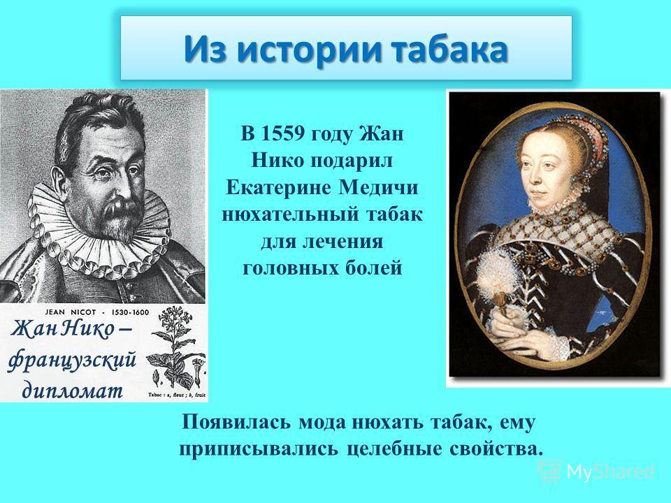 Появилась мода нюхать табак, ему приписывались целебные свойства. Жан Нико – французский дипломат В 1559 году Жан Нико подарил Екатерине Медичи нюхательный табак для лечения головных болей Из истории табака