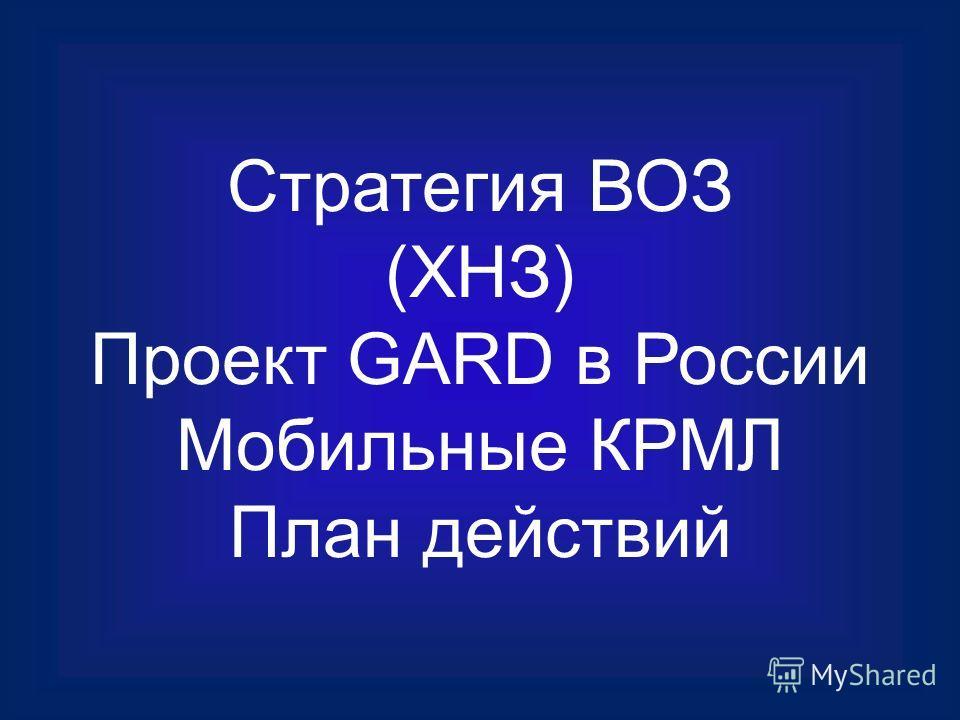 Стратегия ВОЗ (ХНЗ) Проект GARD в России Мобильные КРМЛ План действий