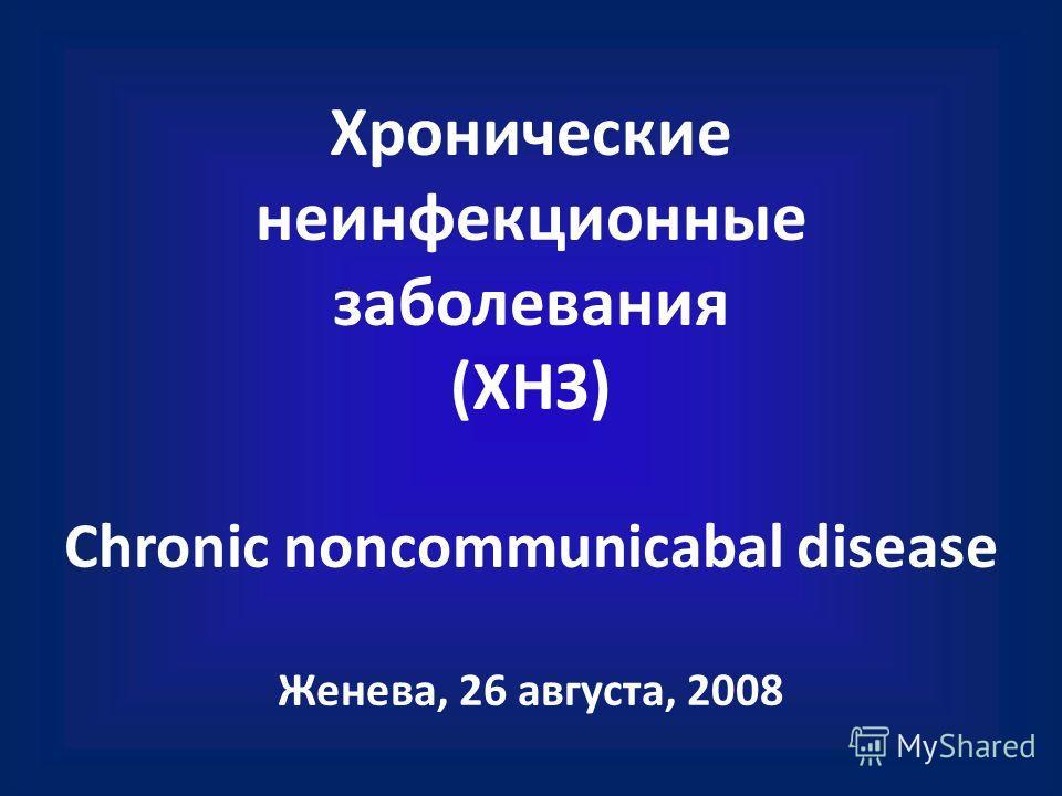 Хронические неинфекционные заболевания (ХНЗ) Chronic noncommunicabal disease Женева, 26 августа, 2008