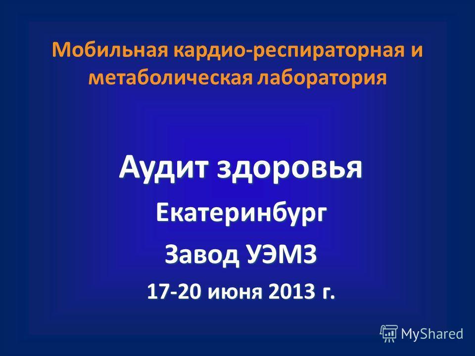 Мобильная кардио-респираторная и метаболическая лаборатория Аудит здоровья Екатеринбург Завод УЭМЗ 17-20 июня 2013 г.