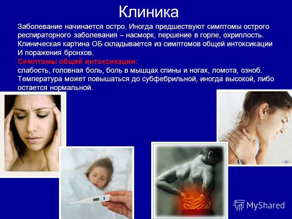 Клиника Заболевание начинается остро. Иногда предшествуют симптомы острого респираторного заболевания – насморк, першение в горле, охриплость. Клиническая картина ОБ складывается из симптомов общей интоксикации И поражения бронхов. Симптомы общей инт