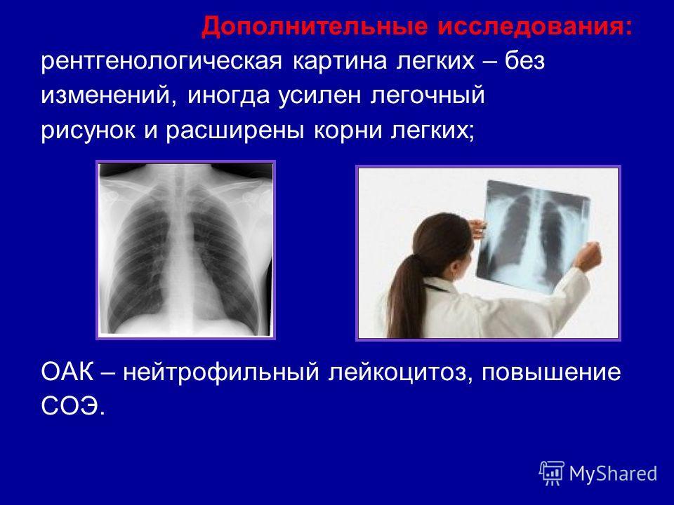 Дополнительные исследования: рентгенологическая картина легких – без изменений, иногда усилен легочный рисунок и расширены корни легких; ОАК – нейтрофильный лейкоцитоз, повышение СОЭ.