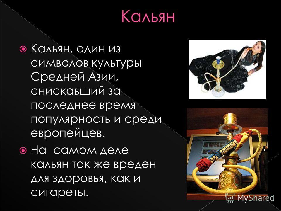 Кальян, один из символов культуры Средней Азии, снискавший за последнее время популярность и среди европейцев. На самом деле кальян так же вреден для здоровья, как и сигареты.