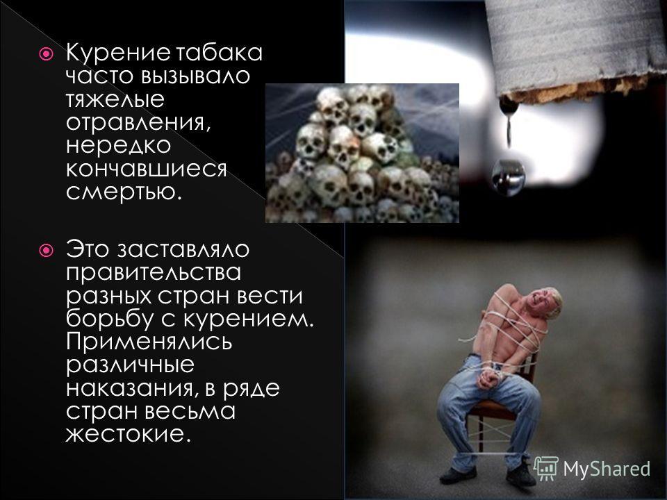 Курение табака часто вызывало тяжелые отравления, нередко кончавшиеся смертью. Это заставляло правительства разных стран вести борьбу с курением. Применялись различные наказания, в ряде стран весьма жестокие.