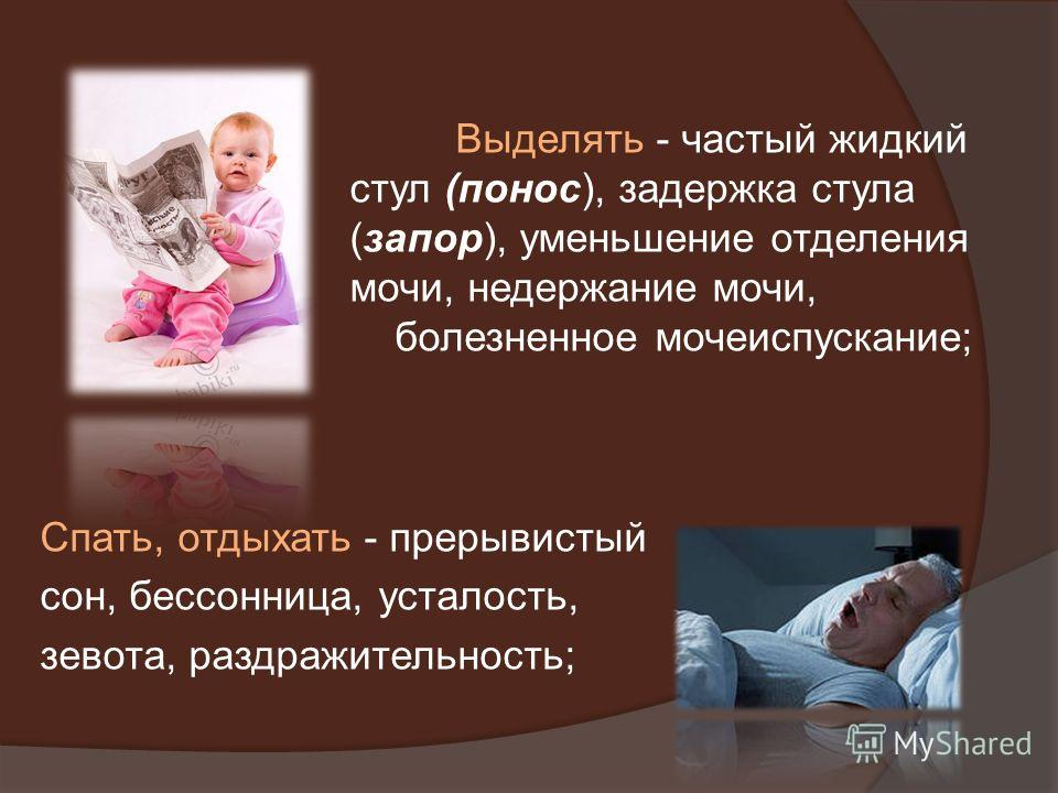 Спать, отдыхать - прерывистый сон, бессонница, усталость, зевота, раздражительность; Выделять - частый жидкий стул (понос), задержка стула (запор), уменьшение отделения мочи, недержание мочи, болезненное мочеиспускание;