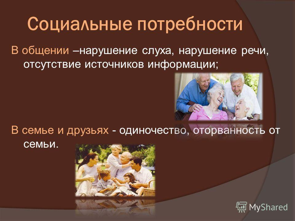 Социальные потребности В общении –нарушение слуха, нарушение речи, отсутствие источников информации; В семье и друзьях - одиночество, оторванность от семьи.