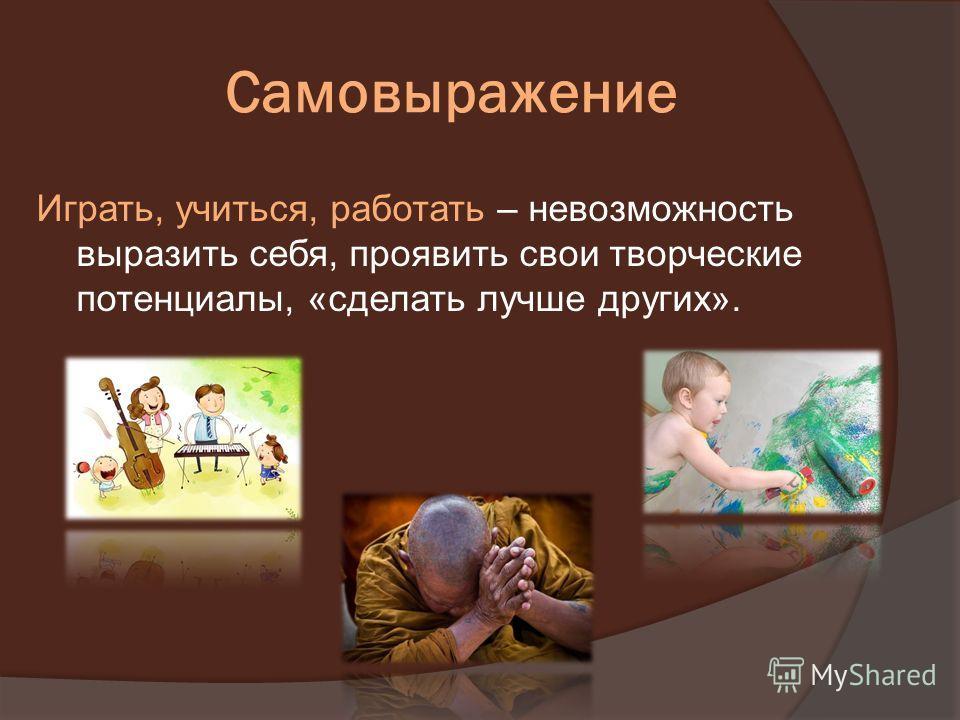 Самовыражение Играть, учиться, работать – невозможность выразить себя, проявить свои творческие потенциалы, «сделать лучше других».