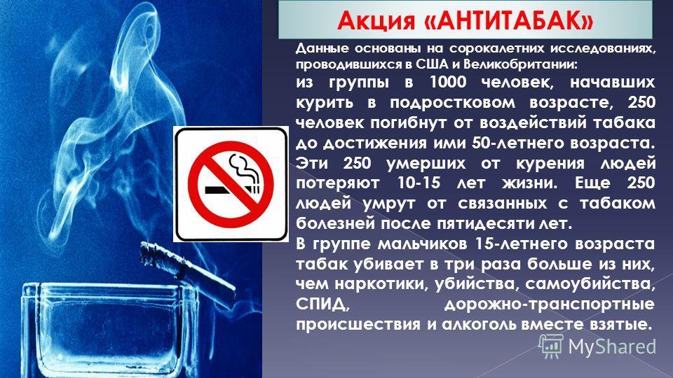 Данные основаны на сорокалетних исследованиях, проводившихся в США и Великобритании: из группы в 1000 человек, начавших курить в подростковом возрасте, 250 человек погибнут от воздействий табака до достижения ими 50-летнего возраста. Эти 250 умерших