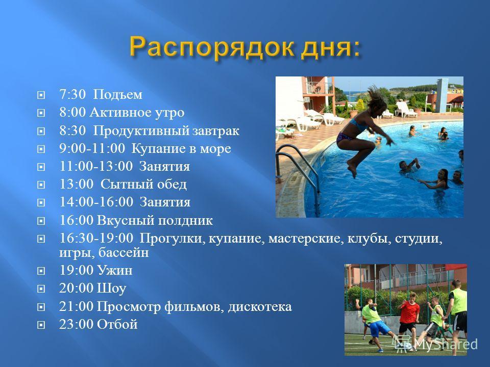 7:30 Подъем 8:00 Активное утро 8:30 Продуктивный завтрак 9:00-11:00 Купание в море 11:00-13:00 Занятия 13:00 Сытный обед 14:00-16:00 Занятия 16:00 Вкусный полдник 16:30-19:00 Прогулки, купание, мастерские, клубы, студии, игры, бассейн 19:00 Ужин 20:0