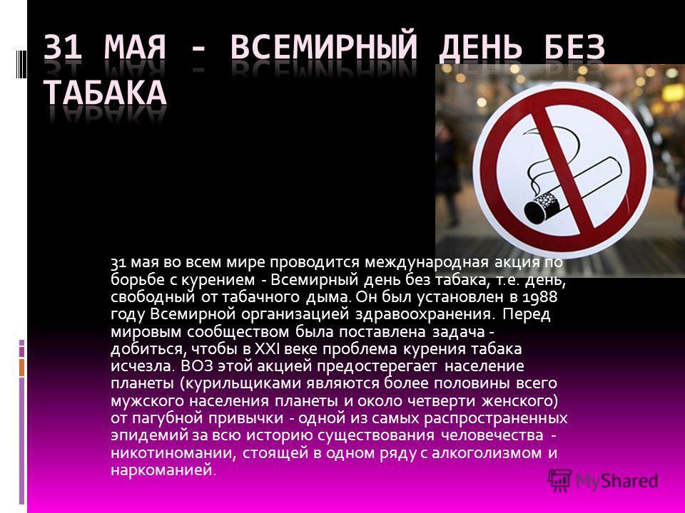 31 мая во всем мире проводится международная акция по борьбе с курением - Всемирный день без табака, т.е. день, свободный от табачного дыма. Он был установлен в 1988 году Всемирной организацией здравоохранения. Перед мировым сообществом была поставле