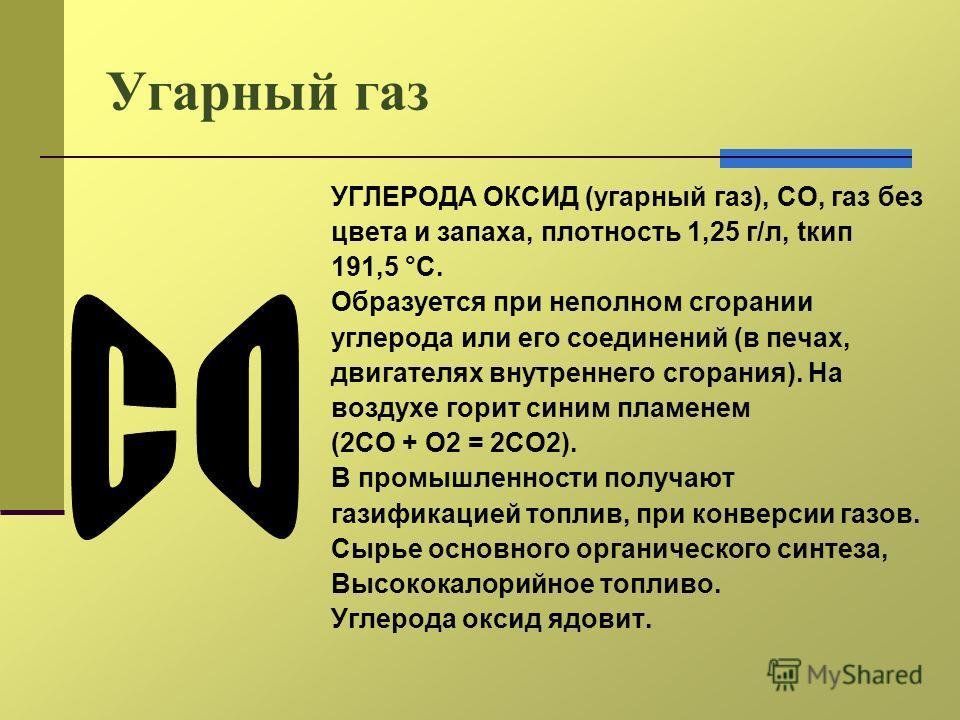 Угарный газ УГЛЕРОДА ОКСИД (угарный газ), СО, газ без цвета и запаха, плотность 1,25 г/л, tкип 191,5 °С. Образуется при неполном сгорании углерода или его соединений (в печах, двигателях внутреннего сгорания). На воздухе горит синим пламенем (2СО + О
