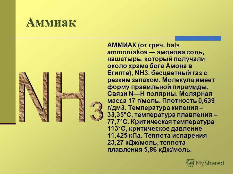 Аммиак АММИАК (от греч. hals ammoniakos мамонова соль, нашатырь, который получали около храма бога Амона в Египте), NH3, бесцветный газ с резким запахом. Молекула имеет форму правильной пирамиды. Связи NH полярный. Молярная масса 17 г/моль. Плотность