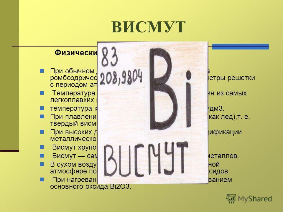 ВИСМУТ Физические и химические свойства При обычном давлении существует только одна ромбоэдрическая модификация висмута (параметры решетки с периодом а=0,4746 нм и углом =57,23 о). Температура плавления 271,4°C (висмут один из самых легкоплавких мета