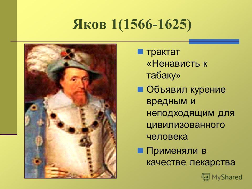 Яков 1(1566-1625) трактат «Ненависть к табаку» Объявил курение вредным и неподходящим для цивилизованного человека Применяли в качестве лекарства