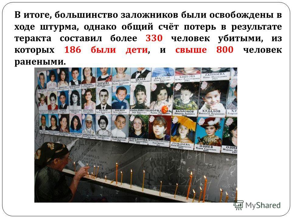 В итоге, большинство заложников были освобождены в ходе штурма, однако общий счёт потерь в результате теракта составил более 330 человек убитыми, из которых 186 были дети, и свыше 800 человек ранеными.