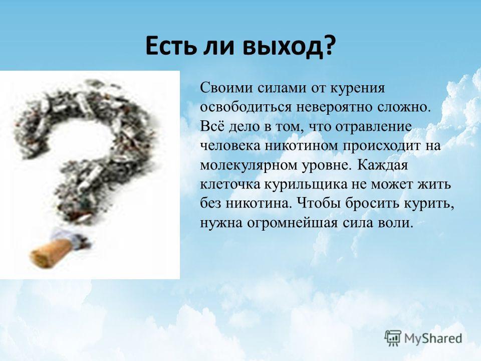 Есть ли выход? Своими силами от курения освободиться невероятно сложно. Всё дело в том, что отравление человека никотином происходит на молекулярном уровне. Каждая клеточка курильщика не может жить без никотина. Чтобы бросить курить, нужна огромнейша