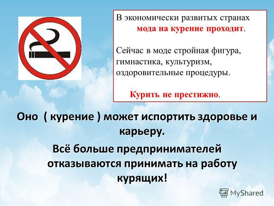 Оно ( курение ) может испортить здоровье и карьеру. Всё больше предпринимателей отказываются принимать на работу курящих! В экономически развитых странах мода на курение проходит. Сейчас в моде стройная фигура, гимнастика, культуризм, оздоровительные