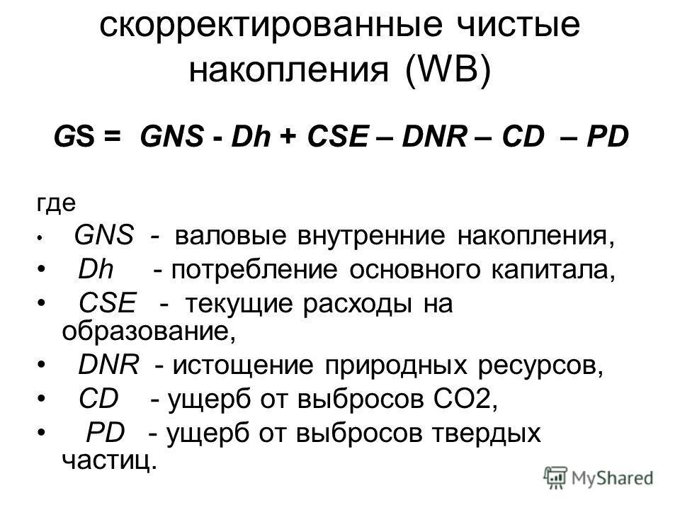 скорректированные чистые накопления (WB) GS = GNS - Dh + CSE – DNR – CD – PD где GNS - валовые внутренние накопления, Dh - потребление основного капитала, CSE - текущие расходы на образование, DNR - истощение природных ресурсов, CD - ущерб от выбросо