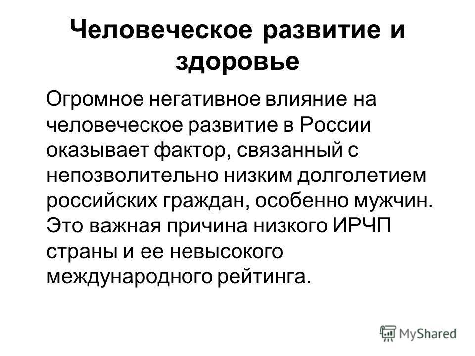 Человеческое развитие и здоровье Огромное негативное влияние на человеческое развитие в России оказывает фактор, связанный с непозволительно низким долголетием российских граждан, особенно мужчин. Это важная причина низкого ИРЧП страны и ее невысоког