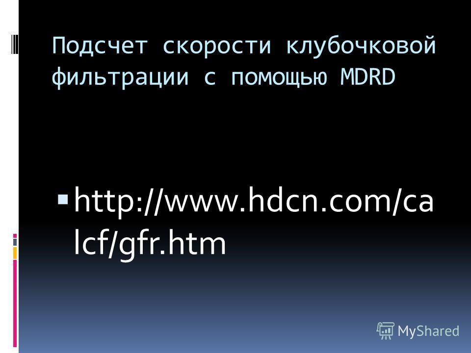 Подсчет скорости клубочковой фильтрации с помощью MDRD http://www.hdcn.com/ca lcf/gfr.htm